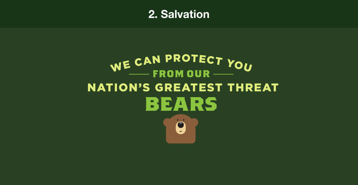 "2. Salvation. Example: ""We can protect you from our nation's greatest threat. Bears."""