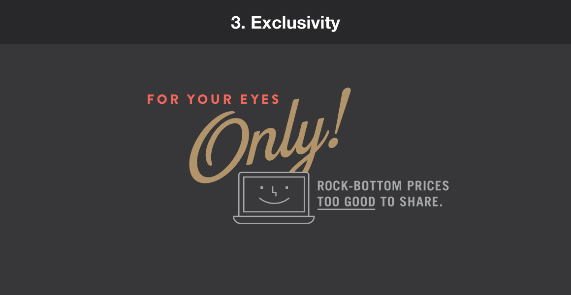 "3. Exclusivity. Example: ""For your eyes only! Rock-bottom prices too good to share."""