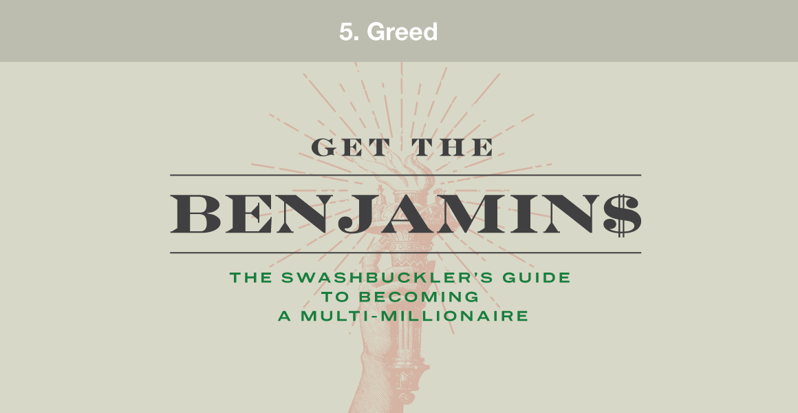 "5. Greed. Example: ""Get the benjamins! A swashbuckler's guide to becoming a multi-millionaire."""