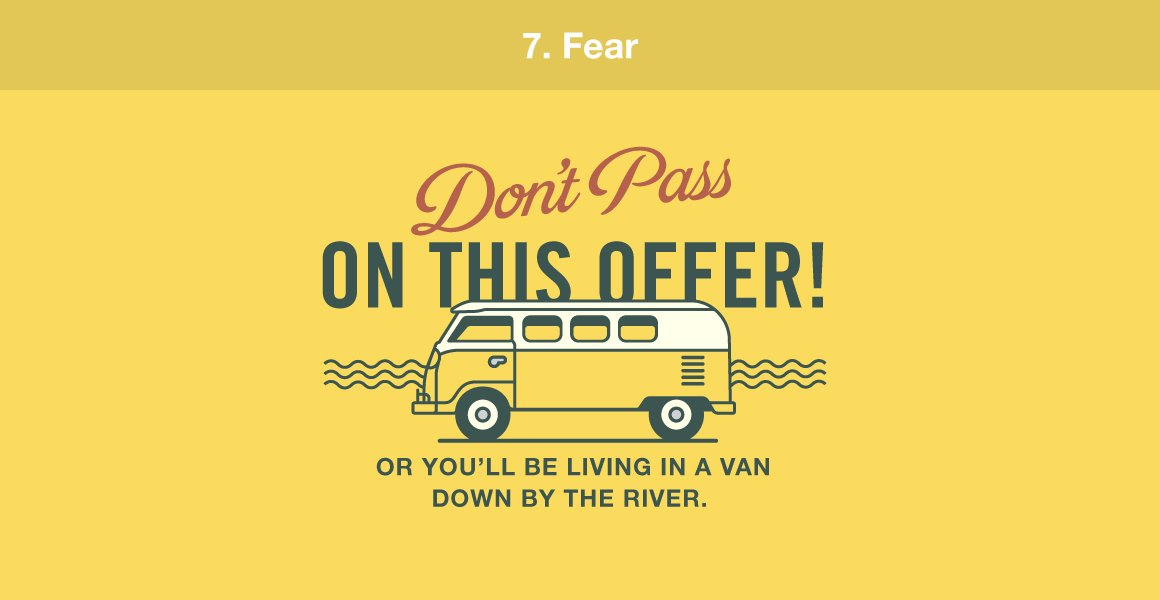 "7. Fear. Example, ""Don't pass on this offer! Or you'll be living in the van down by the river."""